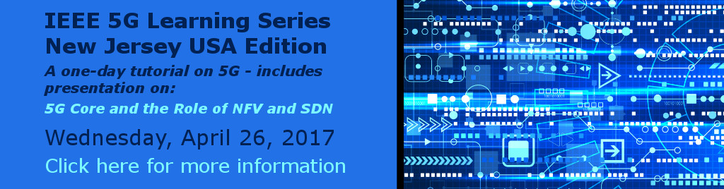 IEEE 5G Learning Series New Jersey USA Edition. A one-day tutorial on 5G - includes presentation on: 5G Core and the Role of NFV and SDN. Wednesday, April 26, 2017.