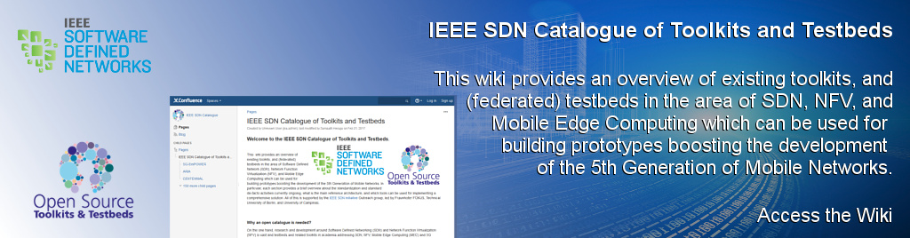 IEEE SDN Catalogue of Toolkits and Testbeds. This  wiki provides an overview of existing toolkits, and (federated) testbeds in the area of Software Defined Network (SDN), Network Function Virtualization (NFV), and Mobile Edge Computing which can be used for building prototypes boosting the development of the 5th Generation of Mobile Networks.